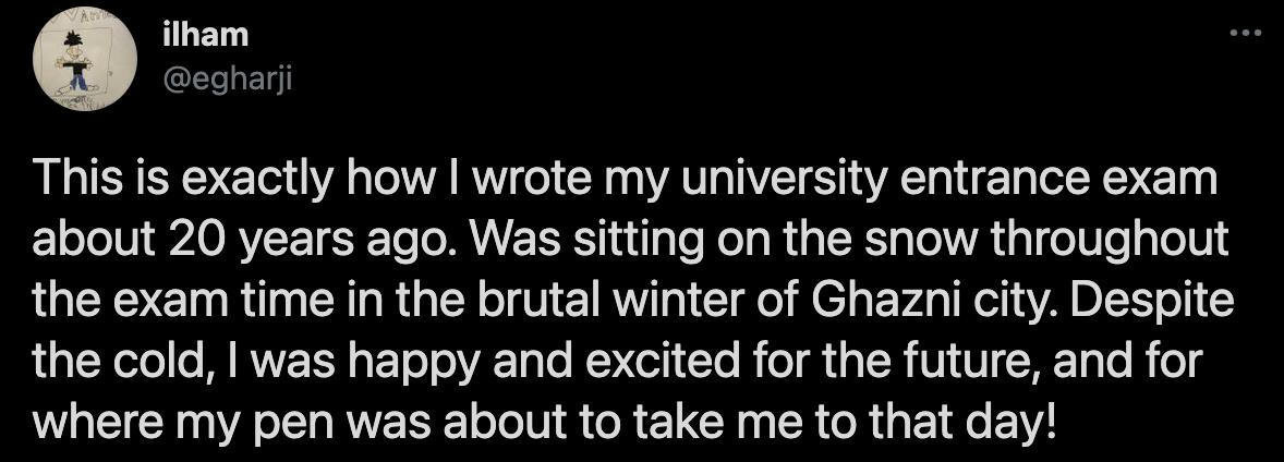 «۲۰ سال پیش نی من دقیقا به همین شکل آزمون ورودی دانشگاه خود را پشت سر گذاشتم. روی برف نشسته بودم آن هم در آب و هوای یخبندان غزنی. به رغم سرما برای آینده و جایی که قرار بود قلمم من را با خودش ببرد خوشحال و هیجانزده بودم»